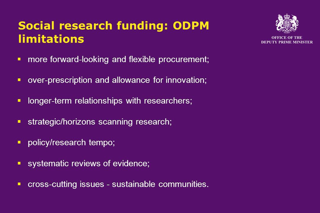 Social research funding: ODPM limitations more forward-looking and flexible procurement; over-prescription and allowance for innovation; longer-term relationships with researchers; strategic/horizons scanning research; policy/research tempo; systematic reviews of evidence; cross-cutting issues - sustainable communities.