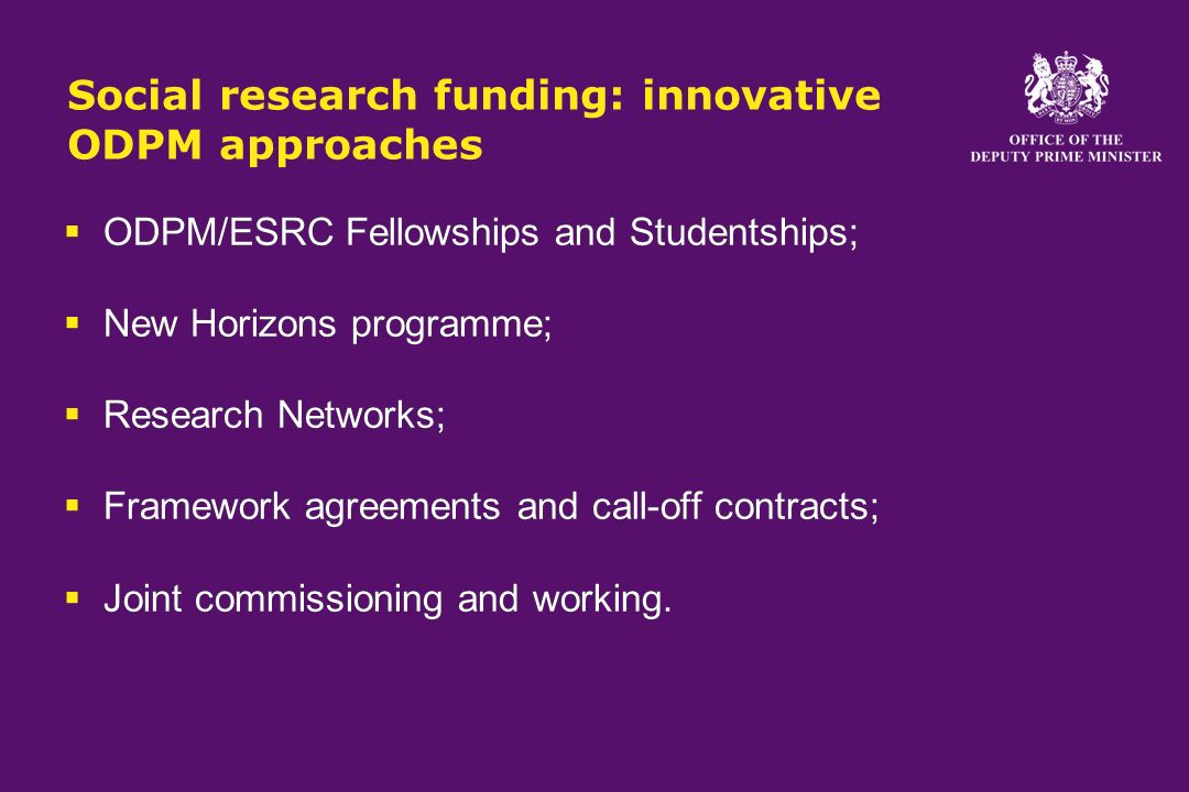 Social research funding: innovative ODPM approaches ODPM/ESRC Fellowships and Studentships; New Horizons programme; Research Networks; Framework agreements and call-off contracts; Joint commissioning and working.
