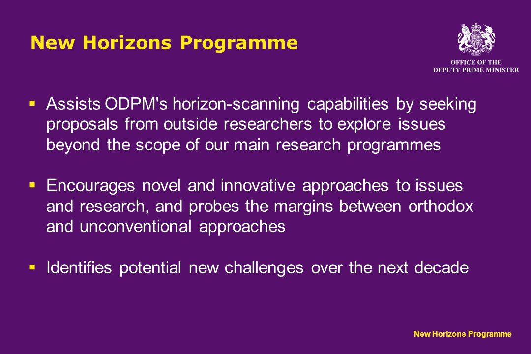 New Horizons Programme Assists ODPM s horizon-scanning capabilities by seeking proposals from outside researchers to explore issues beyond the scope of our main research programmes Encourages novel and innovative approaches to issues and research, and probes the margins between orthodox and unconventional approaches Identifies potential new challenges over the next decade Assists ODPM s horizon-scanning capabilities by seeking proposals from outside researchers to explore issues beyond the scope of our main research programmes Encourages novel and innovative approaches to issues and research, and probes the margins between orthodox and unconventional approaches Identifies potential new challenges over the next decade New Horizons Programme