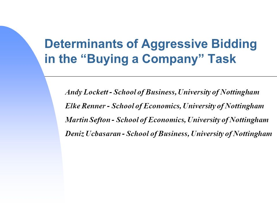 Determinants of Aggressive Bidding in the Buying a Company Task Andy Lockett - School of Business, University of Nottingham Elke Renner - School of Economics, University of Nottingham Martin Sefton - School of Economics, University of Nottingham Deniz Ucbasaran - School of Business, University of Nottingham