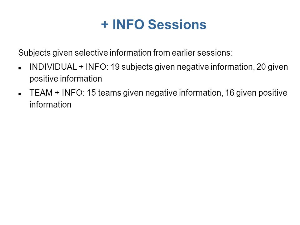 + INFO Sessions Subjects given selective information from earlier sessions: n INDIVIDUAL + INFO: 19 subjects given negative information, 20 given positive information n TEAM + INFO: 15 teams given negative information, 16 given positive information