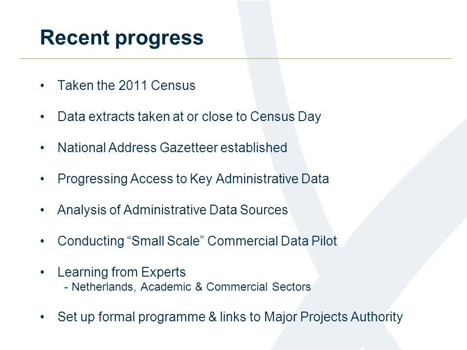 Recent progress Taken the 2011 Census Data extracts taken at or close to Census Day National Address Gazetteer established Progressing Access to Key Administrative Data Analysis of Administrative Data Sources Conducting Small Scale Commercial Data Pilot Learning from Experts - Netherlands, Academic & Commercial Sectors Set up formal programme & links to Major Projects Authority