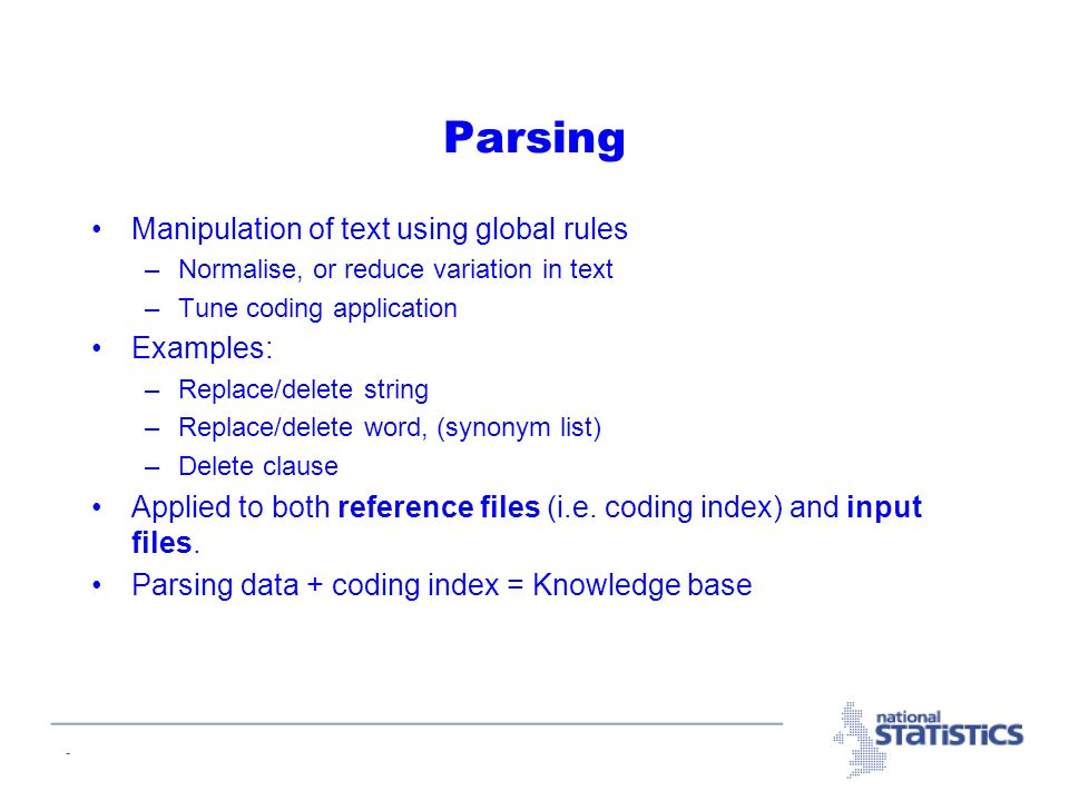 - Parsing Manipulation of text using global rules –Normalise, or reduce variation in text –Tune coding application Examples: –Replace/delete string –Replace/delete word, (synonym list) –Delete clause Applied to both reference files (i.e.