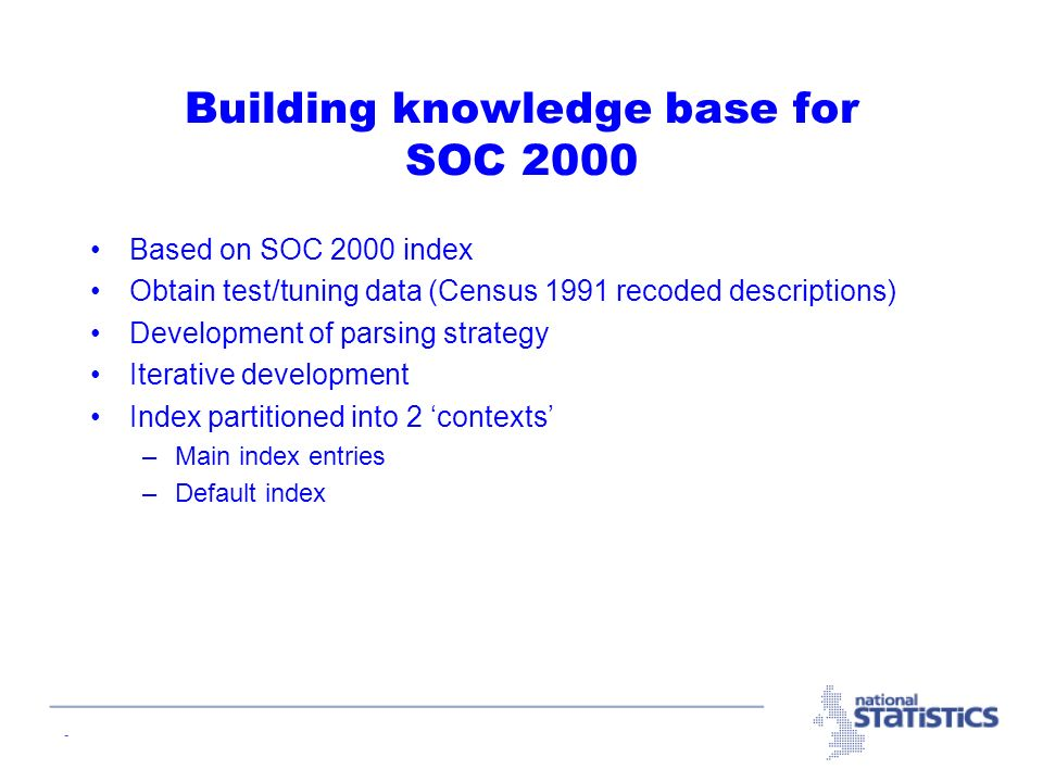- Building knowledge base for SOC 2000 Based on SOC 2000 index Obtain test/tuning data (Census 1991 recoded descriptions) Development of parsing strategy Iterative development Index partitioned into 2 contexts –Main index entries –Default index