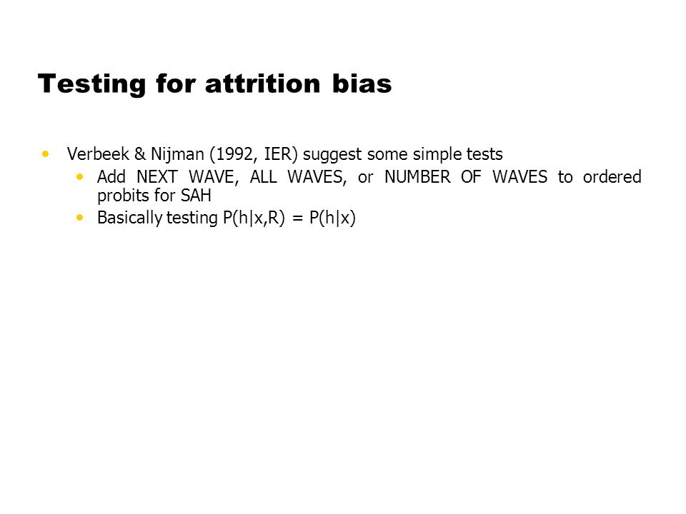 Testing for attrition bias Verbeek & Nijman (1992, IER) suggest some simple tests Add NEXT WAVE, ALL WAVES, or NUMBER OF WAVES to ordered probits for SAH Basically testing P(h|x,R) = P(h|x)