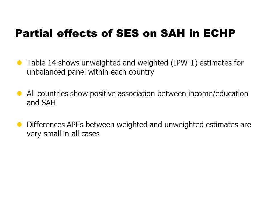Partial effects of SES on SAH in ECHP lTable 14 shows unweighted and weighted (IPW-1) estimates for unbalanced panel within each country lAll countries show positive association between income/education and SAH lDifferences APEs between weighted and unweighted estimates are very small in all cases