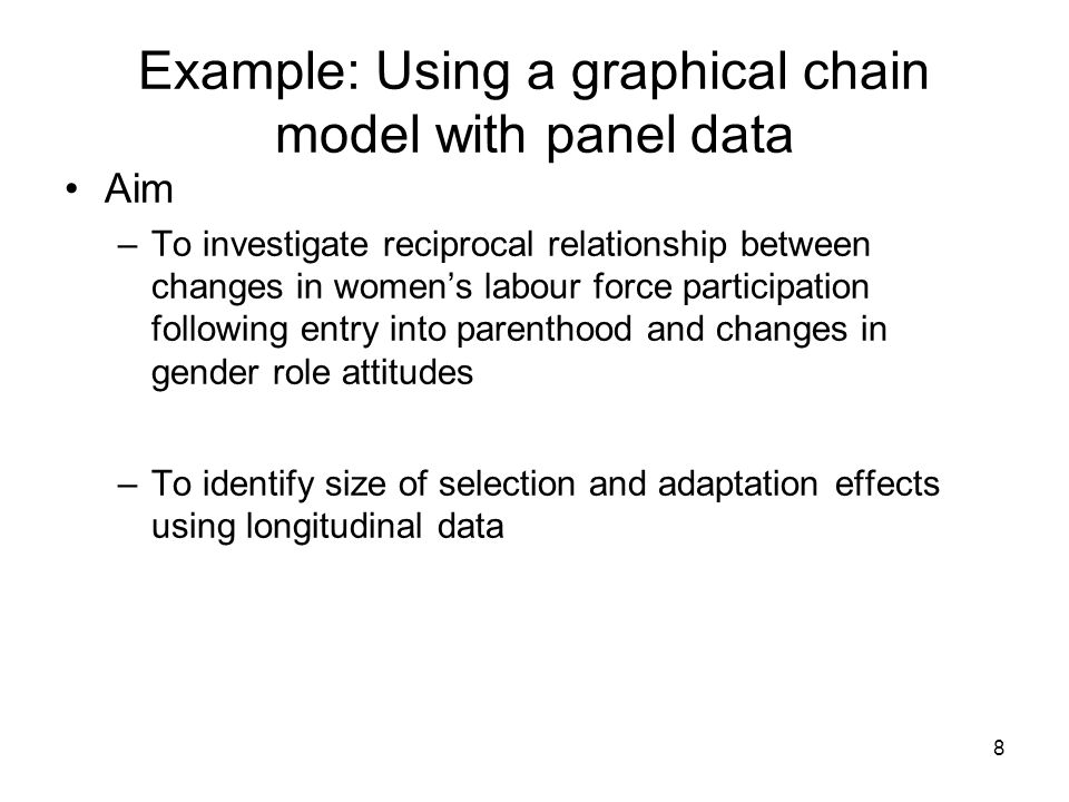 8 Example: Using a graphical chain model with panel data Aim –To investigate reciprocal relationship between changes in womens labour force participation following entry into parenthood and changes in gender role attitudes –To identify size of selection and adaptation effects using longitudinal data