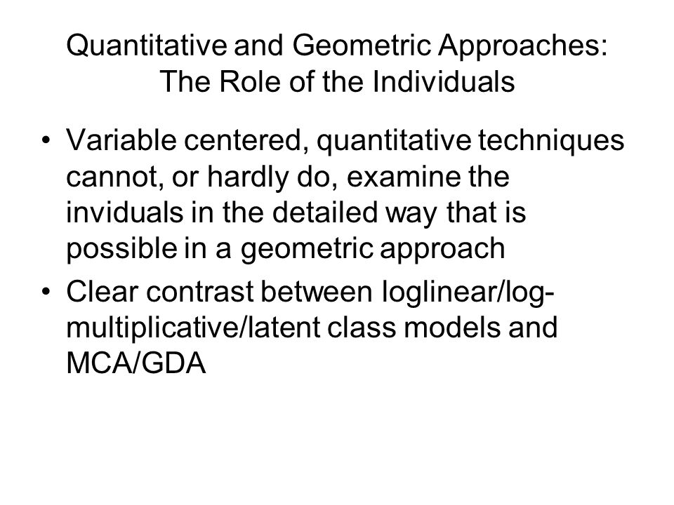Quantitative and Geometric Approaches: The Role of the Individuals Variable centered, quantitative techniques cannot, or hardly do, examine the inviduals in the detailed way that is possible in a geometric approach Clear contrast between loglinear/log- multiplicative/latent class models and MCA/GDA