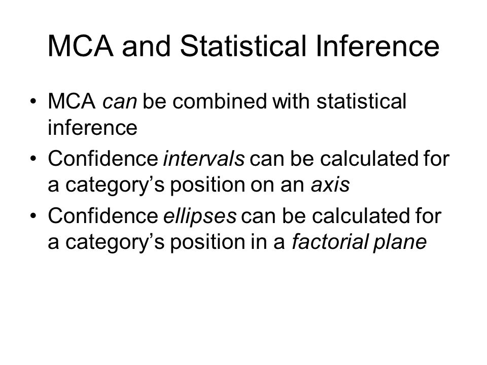 MCA and Statistical Inference MCA can be combined with statistical inference Confidence intervals can be calculated for a categorys position on an axis Confidence ellipses can be calculated for a categorys position in a factorial plane