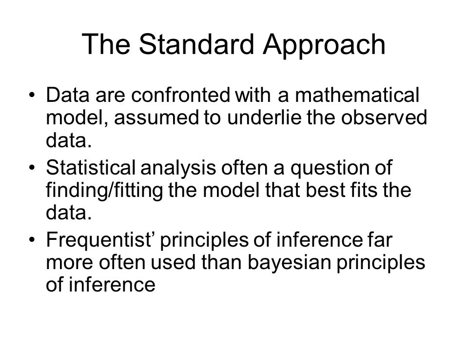 The Standard Approach Data are confronted with a mathematical model, assumed to underlie the observed data.