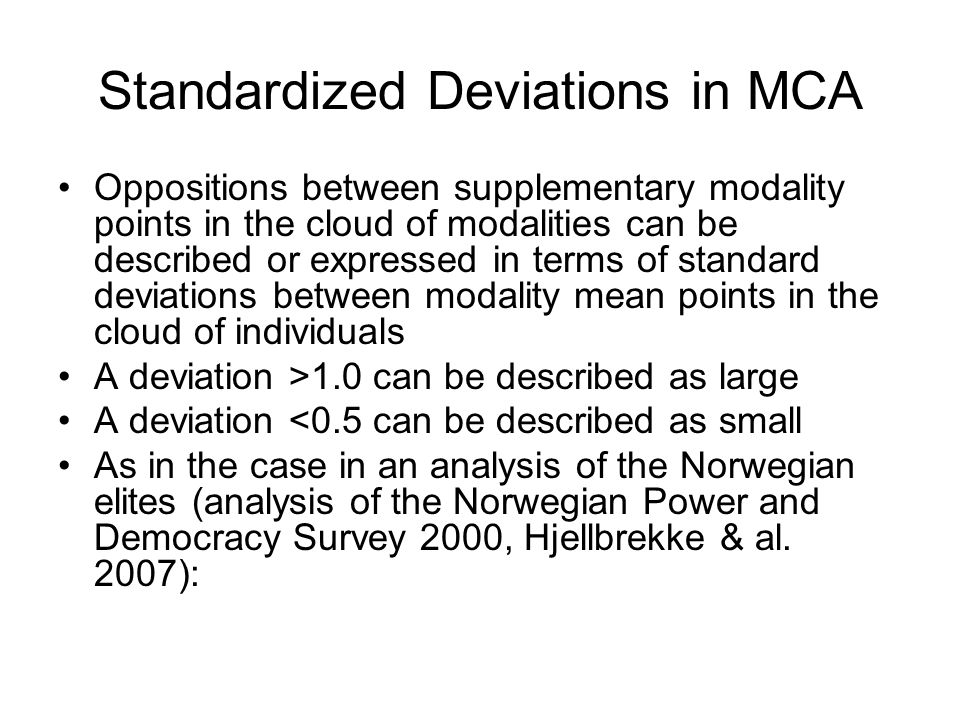Standardized Deviations in MCA Oppositions between supplementary modality points in the cloud of modalities can be described or expressed in terms of standard deviations between modality mean points in the cloud of individuals A deviation >1.0 can be described as large A deviation <0.5 can be described as small As in the case in an analysis of the Norwegian elites (analysis of the Norwegian Power and Democracy Survey 2000, Hjellbrekke & al.