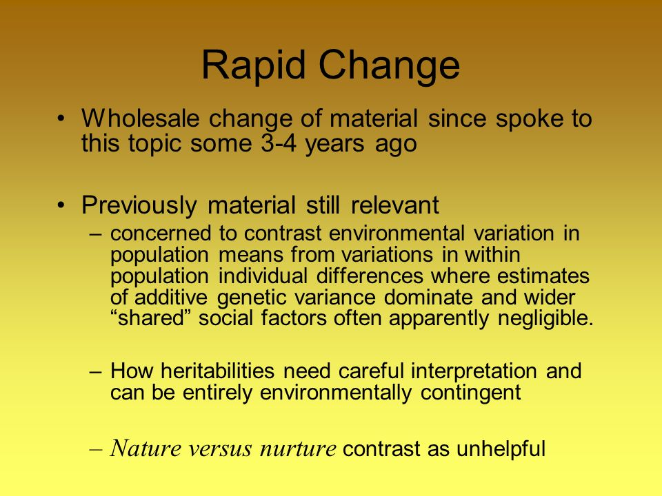Rapid Change Wholesale change of material since spoke to this topic some 3-4 years ago Previously material still relevant –concerned to contrast environmental variation in population means from variations in within population individual differences where estimates of additive genetic variance dominate and wider shared social factors often apparently negligible.