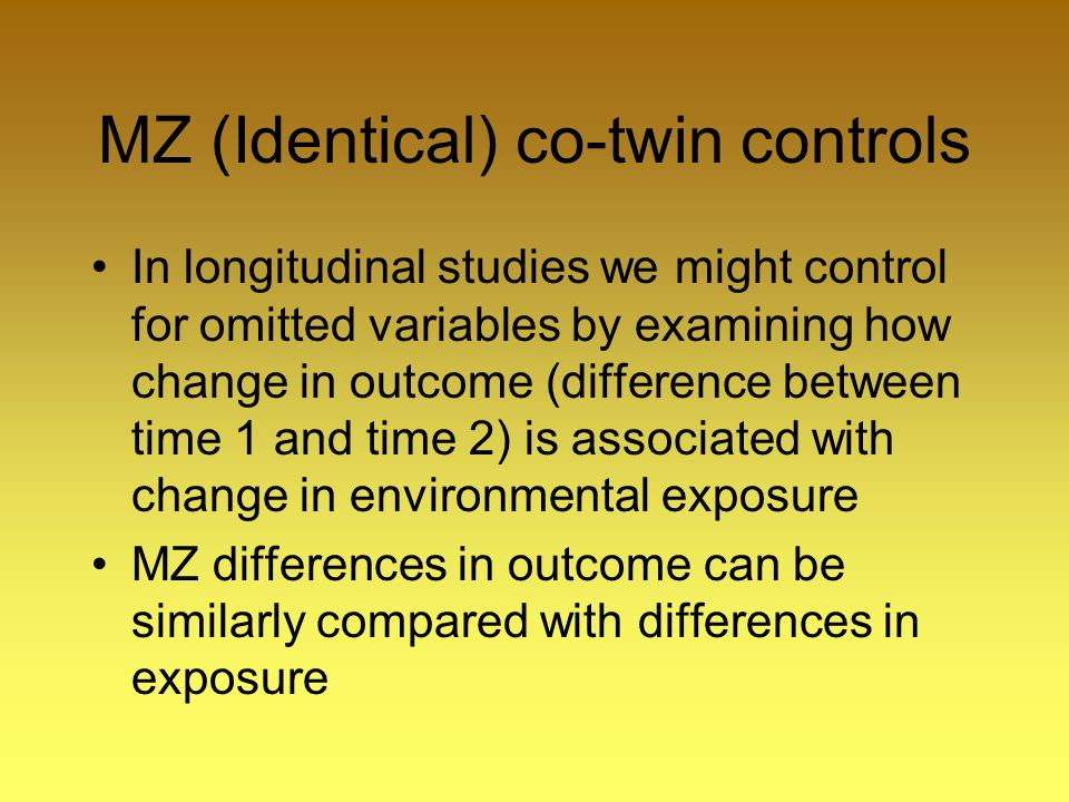 MZ (Identical) co-twin controls In longitudinal studies we might control for omitted variables by examining how change in outcome (difference between time 1 and time 2) is associated with change in environmental exposure MZ differences in outcome can be similarly compared with differences in exposure