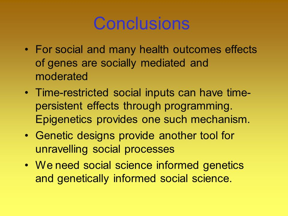 Conclusions For social and many health outcomes effects of genes are socially mediated and moderated Time-restricted social inputs can have time- persistent effects through programming.
