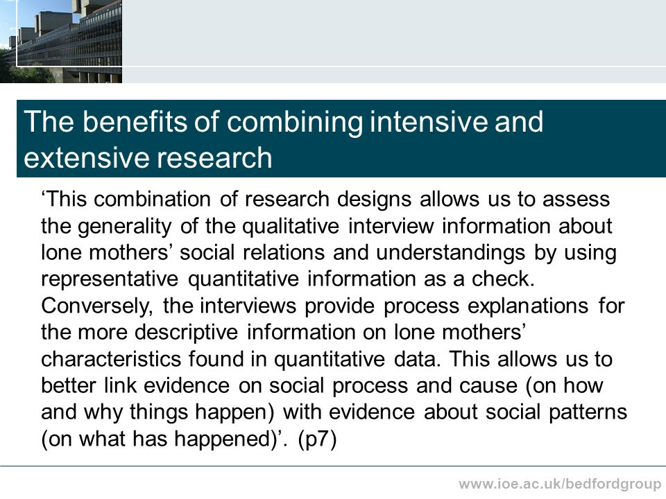 www.ioe.ac.uk/bedfordgroup The benefits of combining intensive and extensive research This combination of research designs allows us to assess the generality of the qualitative interview information about lone mothers social relations and understandings by using representative quantitative information as a check.