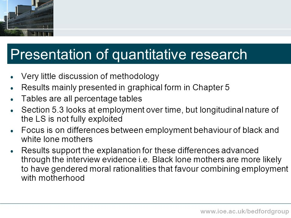 www.ioe.ac.uk/bedfordgroup Presentation of quantitative research Very little discussion of methodology Results mainly presented in graphical form in Chapter 5 Tables are all percentage tables Section 5.3 looks at employment over time, but longitudinal nature of the LS is not fully exploited Focus is on differences between employment behaviour of black and white lone mothers Results support the explanation for these differences advanced through the interview evidence i.e.