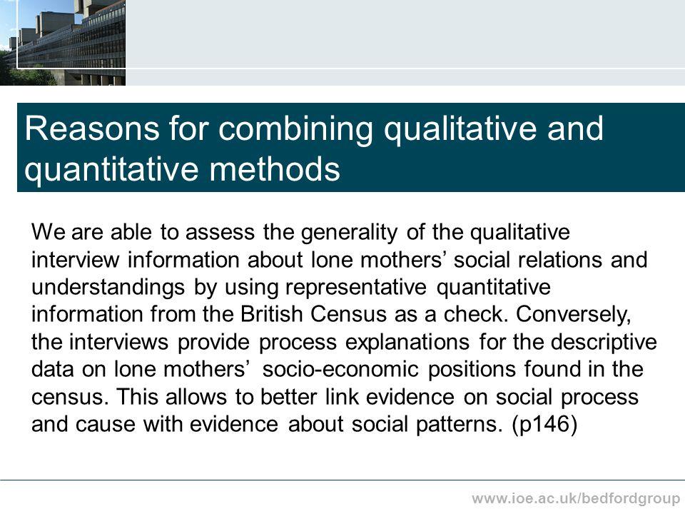 www.ioe.ac.uk/bedfordgroup Reasons for combining qualitative and quantitative methods We are able to assess the generality of the qualitative interview information about lone mothers social relations and understandings by using representative quantitative information from the British Census as a check.