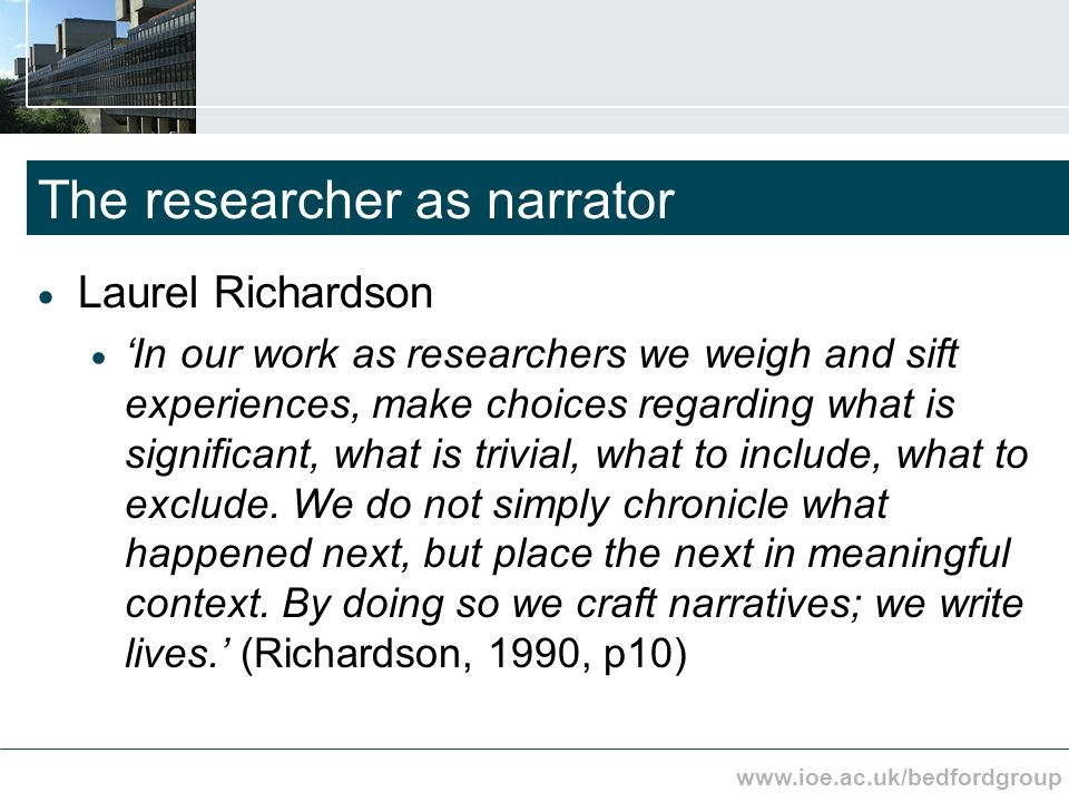 www.ioe.ac.uk/bedfordgroup The researcher as narrator Laurel Richardson In our work as researchers we weigh and sift experiences, make choices regarding what is significant, what is trivial, what to include, what to exclude.