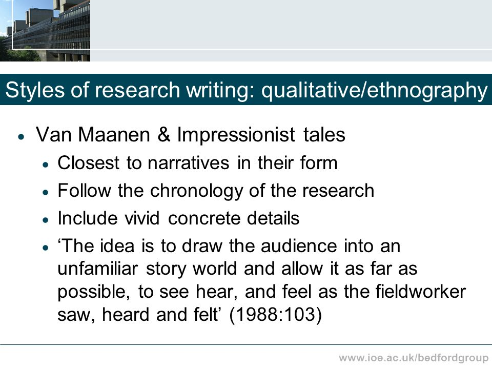 www.ioe.ac.uk/bedfordgroup Styles of research writing: qualitative/ethnography Van Maanen & Impressionist tales Closest to narratives in their form Follow the chronology of the research Include vivid concrete details The idea is to draw the audience into an unfamiliar story world and allow it as far as possible, to see hear, and feel as the fieldworker saw, heard and felt (1988:103)