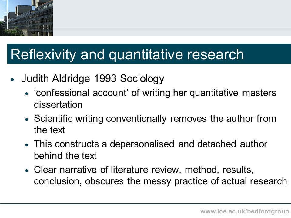 www.ioe.ac.uk/bedfordgroup Reflexivity and quantitative research Judith Aldridge 1993 Sociology confessional account of writing her quantitative masters dissertation Scientific writing conventionally removes the author from the text This constructs a depersonalised and detached author behind the text Clear narrative of literature review, method, results, conclusion, obscures the messy practice of actual research