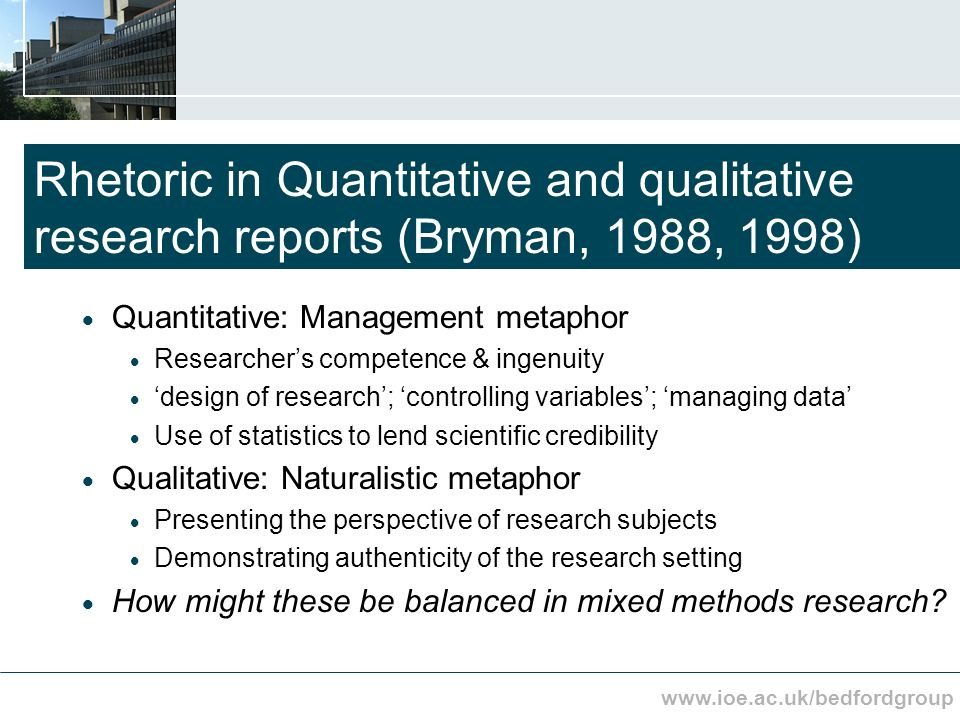 www.ioe.ac.uk/bedfordgroup Rhetoric in Quantitative and qualitative research reports (Bryman, 1988, 1998) Quantitative: Management metaphor Researchers competence & ingenuity design of research; controlling variables; managing data Use of statistics to lend scientific credibility Qualitative: Naturalistic metaphor Presenting the perspective of research subjects Demonstrating authenticity of the research setting How might these be balanced in mixed methods research