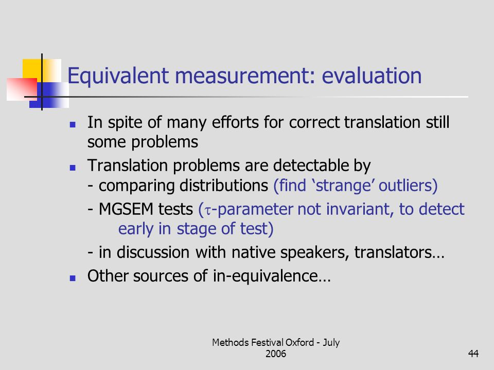 Methods Festival Oxford - July 200644 Equivalent measurement: evaluation In spite of many efforts for correct translation still some problems Translation problems are detectable by - comparing distributions (find strange outliers) - MGSEM tests ( -parameter not invariant, to detect early in stage of test) - in discussion with native speakers, translators… Other sources of in-equivalence…