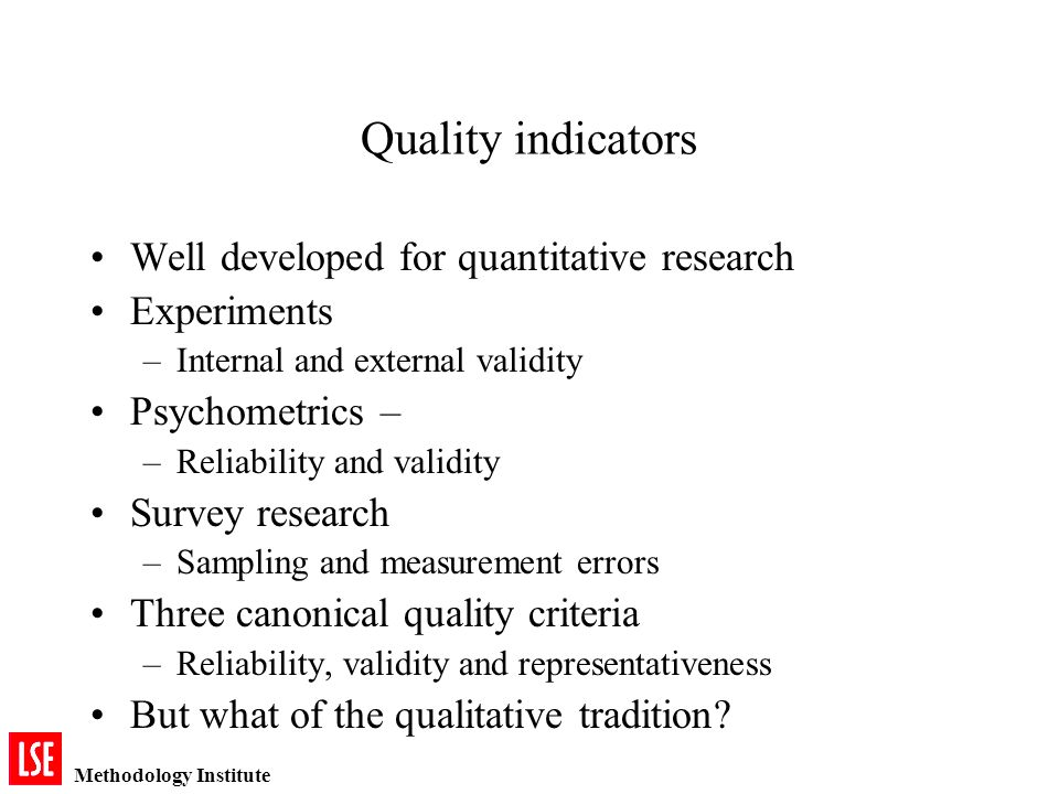 Methodology Institute Quality indicators Well developed for quantitative research Experiments –Internal and external validity Psychometrics – –Reliability and validity Survey research –Sampling and measurement errors Three canonical quality criteria –Reliability, validity and representativeness But what of the qualitative tradition