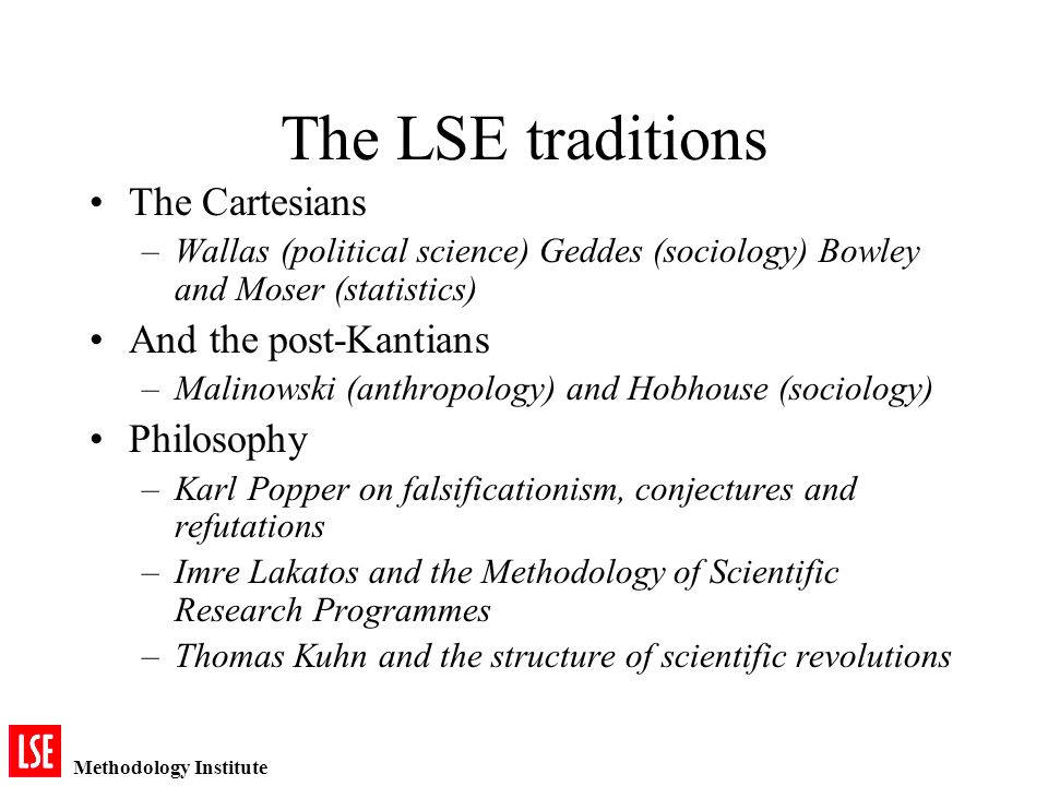 Methodology Institute The LSE traditions The Cartesians –Wallas (political science) Geddes (sociology) Bowley and Moser (statistics) And the post-Kantians –Malinowski (anthropology) and Hobhouse (sociology) Philosophy –Karl Popper on falsificationism, conjectures and refutations –Imre Lakatos and the Methodology of Scientific Research Programmes –Thomas Kuhn and the structure of scientific revolutions