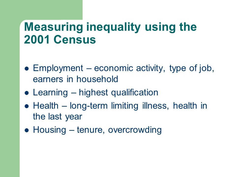 Measuring inequality using the 2001 Census Employment – economic activity, type of job, earners in household Learning – highest qualification Health – long-term limiting illness, health in the last year Housing – tenure, overcrowding