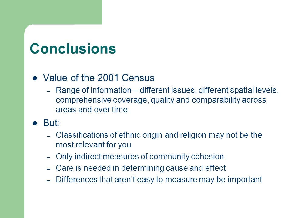 Conclusions Value of the 2001 Census – Range of information – different issues, different spatial levels, comprehensive coverage, quality and comparability across areas and over time But: – Classifications of ethnic origin and religion may not be the most relevant for you – Only indirect measures of community cohesion – Care is needed in determining cause and effect – Differences that arent easy to measure may be important