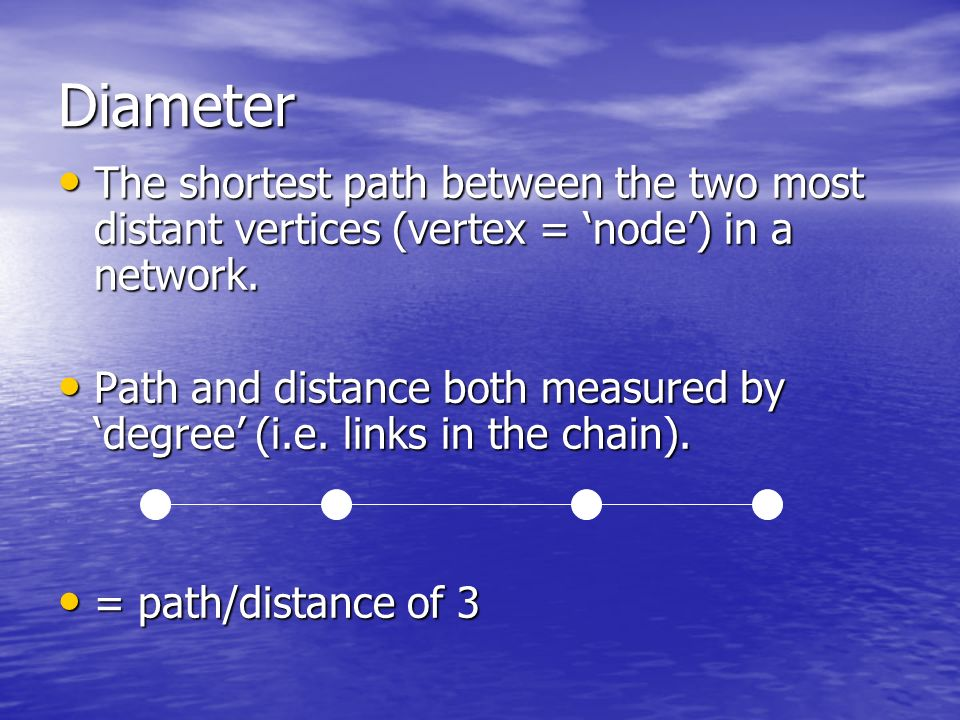 Diameter The shortest path between the two most distant vertices (vertex = node) in a network.