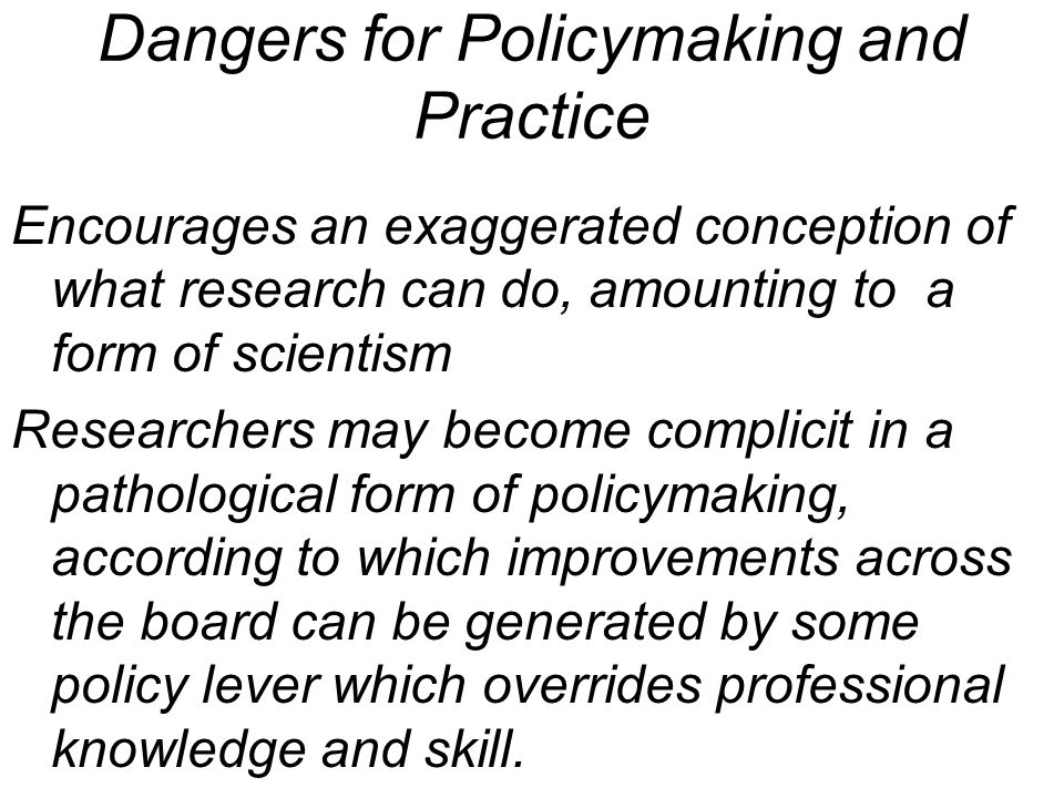 Dangers for Policymaking and Practice Encourages an exaggerated conception of what research can do, amounting to a form of scientism Researchers may become complicit in a pathological form of policymaking, according to which improvements across the board can be generated by some policy lever which overrides professional knowledge and skill.