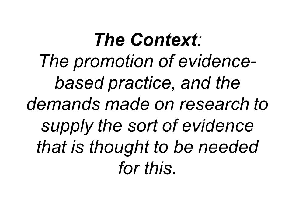 The Context: The promotion of evidence- based practice, and the demands made on research to supply the sort of evidence that is thought to be needed for this.