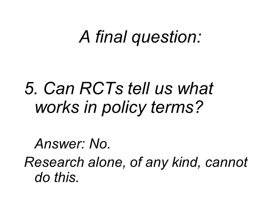 A final question: 5. Can RCTs tell us what works in policy terms.