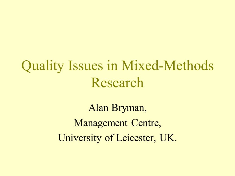 Quality Issues in Mixed-Methods Research Alan Bryman, Management Centre, University of Leicester, UK.
