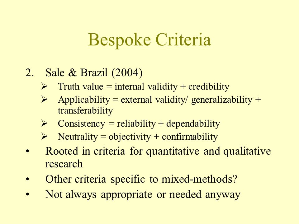 Bespoke Criteria 2.Sale & Brazil (2004) Truth value = internal validity + credibility Applicability = external validity/ generalizability + transferability Consistency = reliability + dependability Neutrality = objectivity + confirmability Rooted in criteria for quantitative and qualitative research Other criteria specific to mixed-methods.
