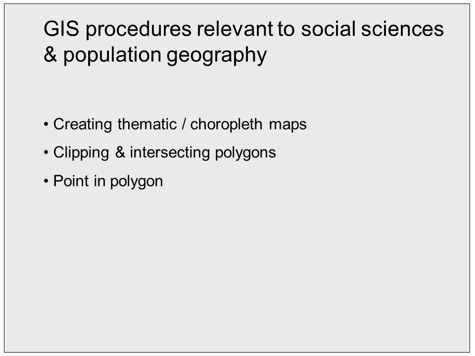 GIS procedures relevant to social sciences & population geography Creating thematic / choropleth maps Clipping & intersecting polygons Point in polygon