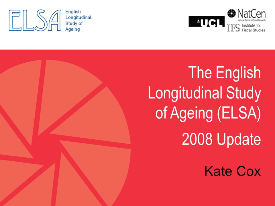 The English Longitudinal Study of Ageing (ELSA) 2008 Update Kate Cox
