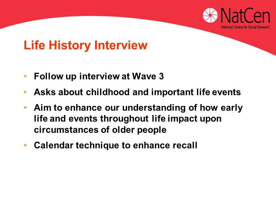 Life History Interview Follow up interview at Wave 3 Asks about childhood and important life events Aim to enhance our understanding of how early life and events throughout life impact upon circumstances of older people Calendar technique to enhance recall