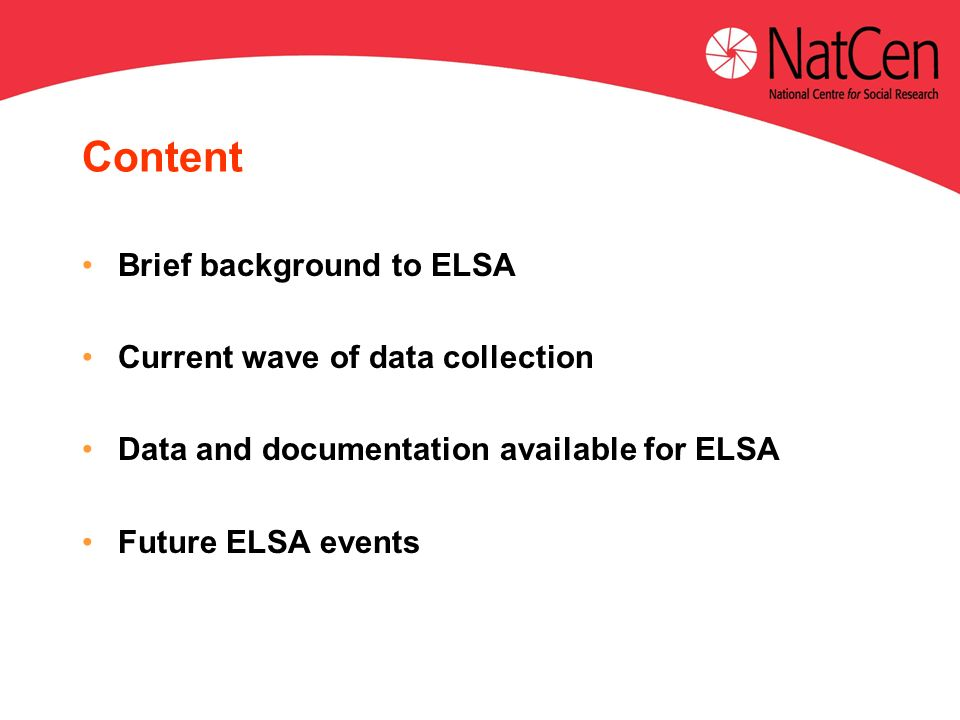 Content Brief background to ELSA Current wave of data collection Data and documentation available for ELSA Future ELSA events