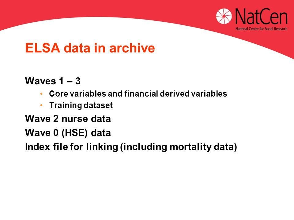 ELSA data in archive Waves 1 – 3 Core variables and financial derived variables Training dataset Wave 2 nurse data Wave 0 (HSE) data Index file for linking (including mortality data)