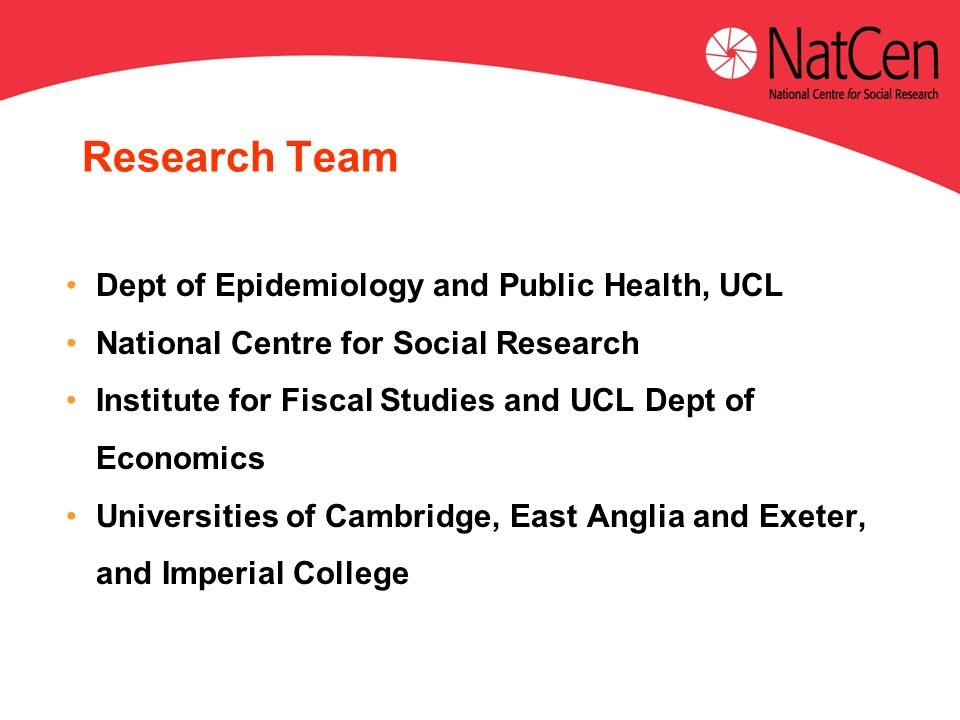 Dept of Epidemiology and Public Health, UCL National Centre for Social Research Institute for Fiscal Studies and UCL Dept of Economics Universities of Cambridge, East Anglia and Exeter, and Imperial College Research Team