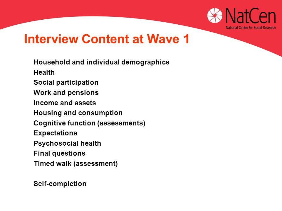Interview Content at Wave 1 Household and individual demographics Health Social participation Work and pensions Income and assets Housing and consumption Cognitive function (assessments) Expectations Psychosocial health Final questions Timed walk (assessment) Self-completion