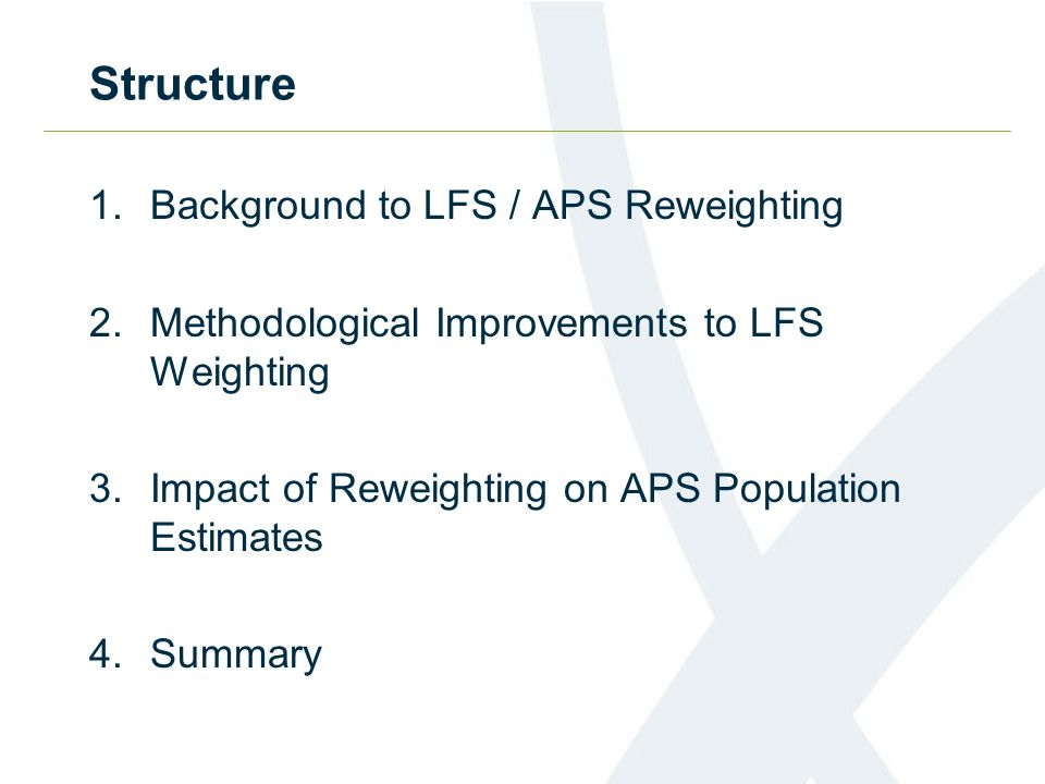 Structure 1.Background to LFS / APS Reweighting 2.Methodological Improvements to LFS Weighting 3.Impact of Reweighting on APS Population Estimates 4.Summary