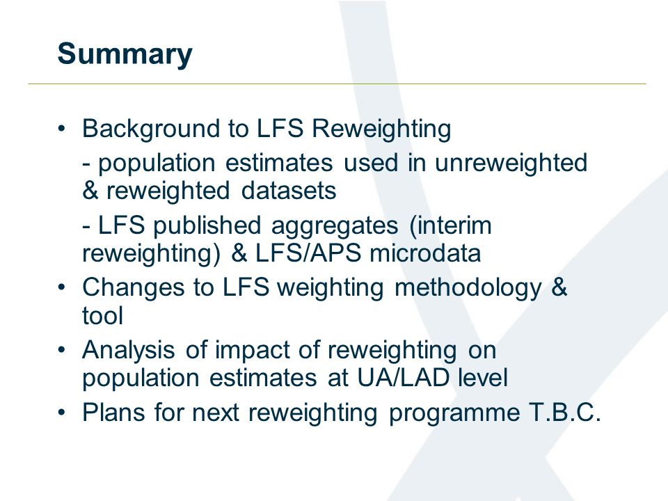 Summary Background to LFS Reweighting - population estimates used in unreweighted & reweighted datasets - LFS published aggregates (interim reweighting) & LFS/APS microdata Changes to LFS weighting methodology & tool Analysis of impact of reweighting on population estimates at UA/LAD level Plans for next reweighting programme T.B.C.