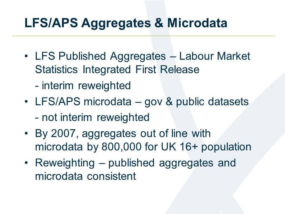 LFS/APS Aggregates & Microdata LFS Published Aggregates – Labour Market Statistics Integrated First Release - interim reweighted LFS/APS microdata – gov & public datasets - not interim reweighted By 2007, aggregates out of line with microdata by 800,000 for UK 16+ population Reweighting – published aggregates and microdata consistent