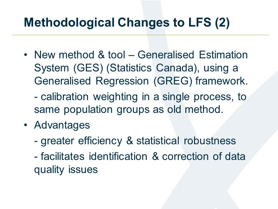 Methodological Changes to LFS (2) New method & tool – Generalised Estimation System (GES) (Statistics Canada), using a Generalised Regression (GREG) framework.