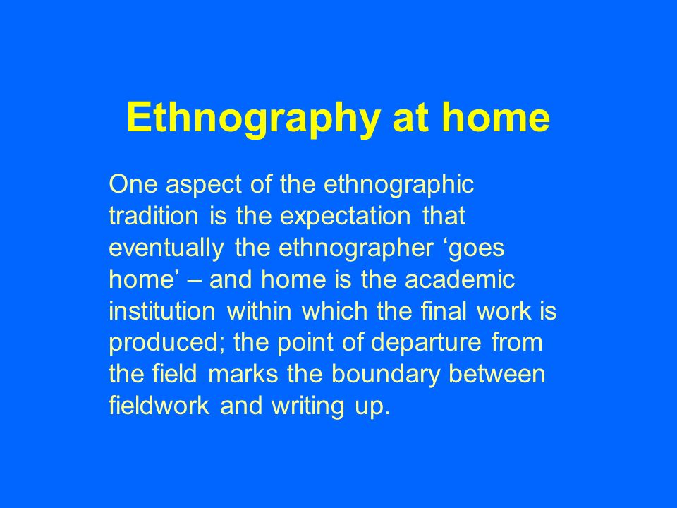 Ethnography at home One aspect of the ethnographic tradition is the expectation that eventually the ethnographer goes home – and home is the academic institution within which the final work is produced; the point of departure from the field marks the boundary between fieldwork and writing up.