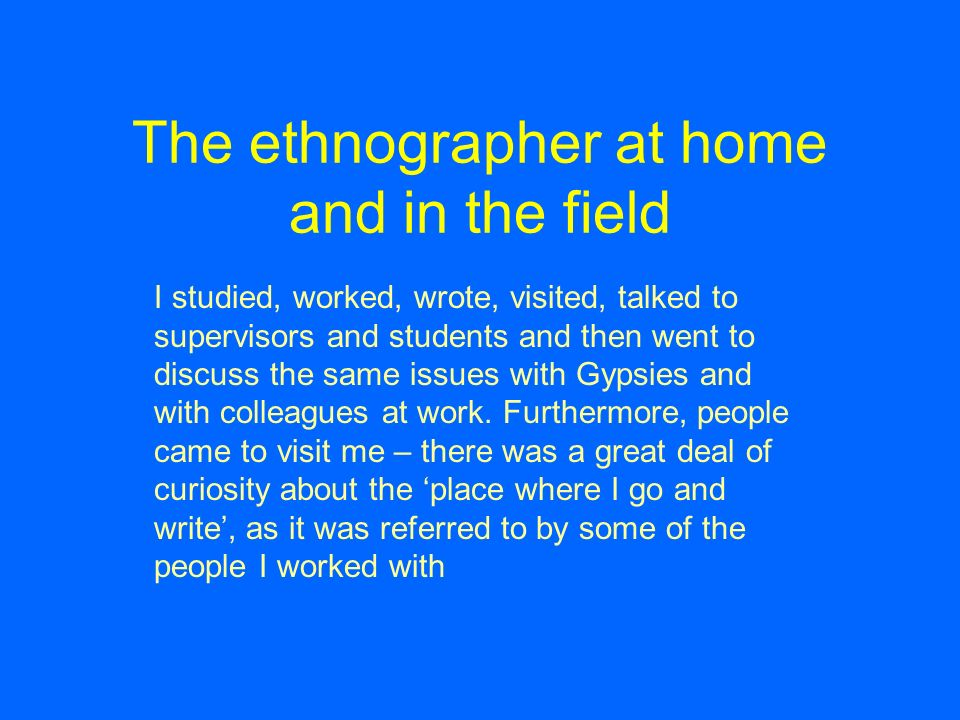 The ethnographer at home and in the field I studied, worked, wrote, visited, talked to supervisors and students and then went to discuss the same issues with Gypsies and with colleagues at work.