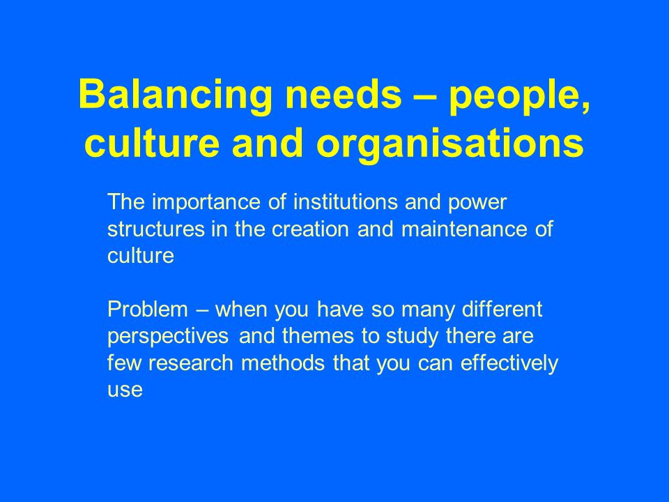 Balancing needs – people, culture and organisations The importance of institutions and power structures in the creation and maintenance of culture Problem – when you have so many different perspectives and themes to study there are few research methods that you can effectively use